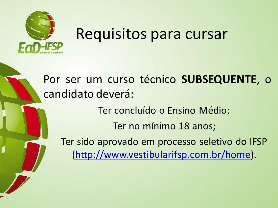 Requisitos para cursar Por ser um curso técnico SUBSEQUENTE, o candidato deverá: Ter concluído o Ensino Médio; Ter no mínimo 18 anos; Ter sido aprovado em processo seletivo do IFSP (http://www.vestibularifsp.com.br/home).http://www.vestibularifsp.com.br/home