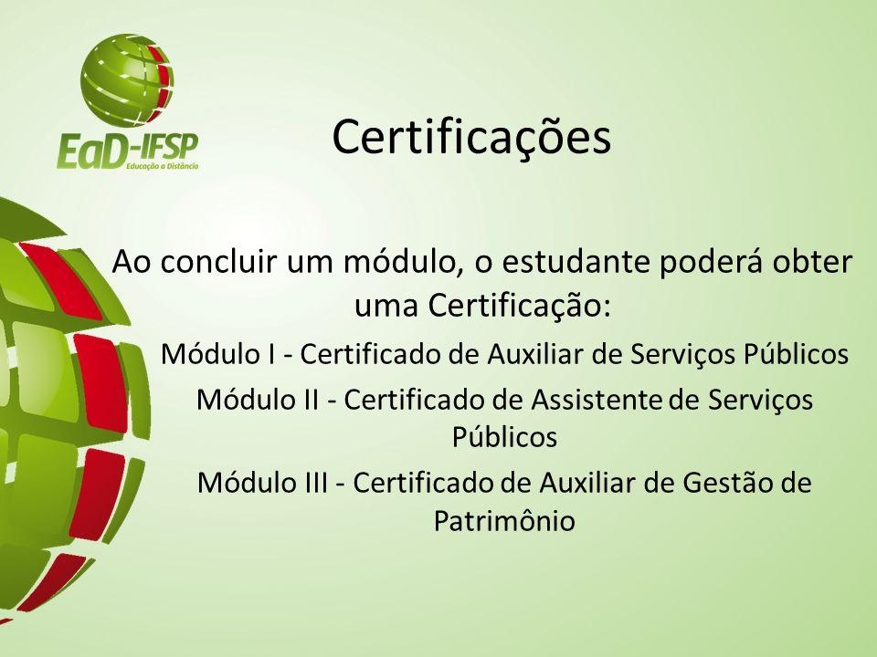 Certificações Ao concluir um módulo, o estudante poderá obter uma Certificação: Módulo I - Certificado de Auxiliar de Serviços Públicos Módulo II - Certificado de Assistente de Serviços Públicos Módulo III - Certificado de Auxiliar de Gestão de Patrimônio
