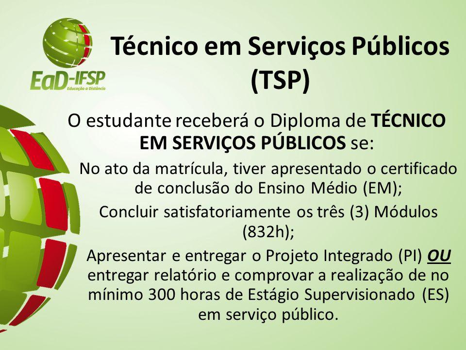 Técnico em Serviços Públicos (TSP) O estudante receberá o Diploma de TÉCNICO EM SERVIÇOS PÚBLICOS se: No ato da matrícula, tiver apresentado o certificado de conclusão do Ensino Médio (EM); Concluir satisfatoriamente os três (3) Módulos (832h); Apresentar e entregar o Projeto Integrado (PI) OU entregar relatório e comprovar a realização de no mínimo 300 horas de Estágio Supervisionado (ES) em serviço público.