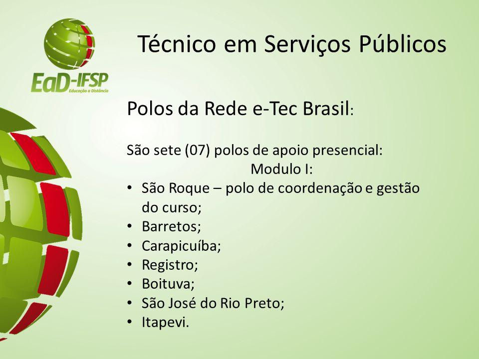 Técnico em Serviços Públicos Polos da Rede e-Tec Brasil : São sete (07) polos de apoio presencial: Modulo I: São Roque – polo de coordenação e gestão do curso; Barretos; Carapicuíba; Registro; Boituva; São José do Rio Preto; Itapevi.