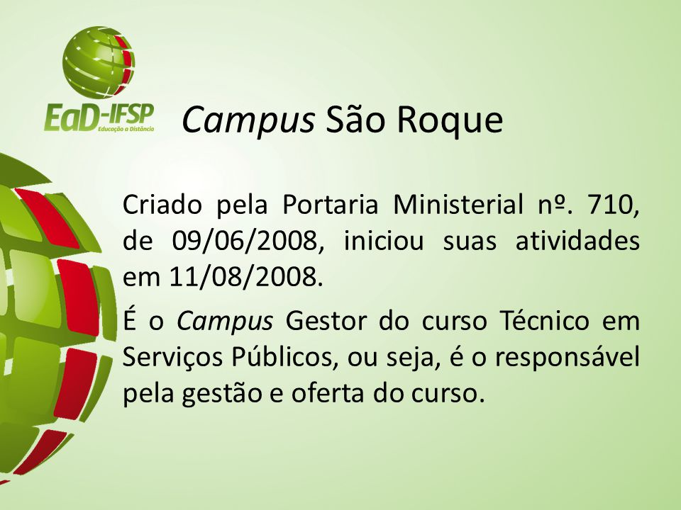 Missão do Campus São Roque Oferecer educação pública de qualidade para formar cidadãos críticos, empreendedores, com aptidão profissional e aperfeiçoar de modo contínuo os servidores do IFSP - Campus São Roque, contribuindo para a sustentabilidade e uma sociedade mais solidária.