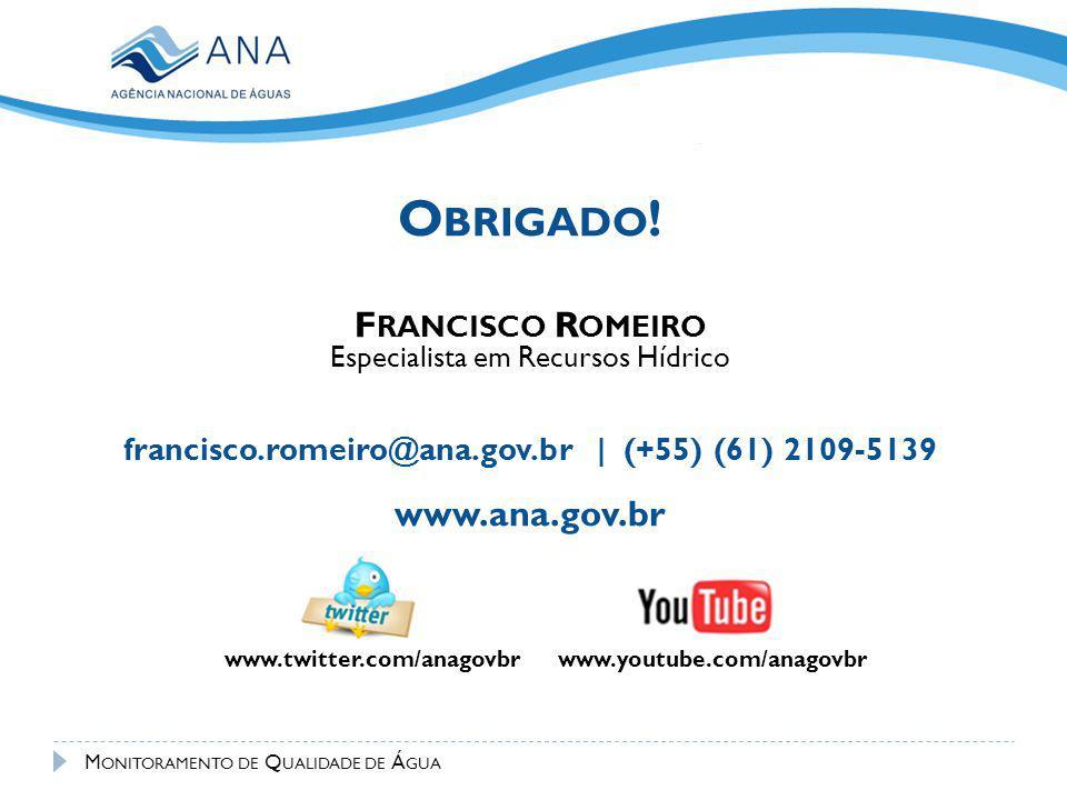 www.youtube.com/anagovbrwww.twitter.com/anagovbr O BRIGADO ! F RANCISCO R OMEIRO Especialista em Recursos Hídrico francisco.romeiro@ana.gov.br | (+55)