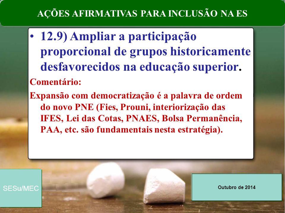 Outubro de 2014 SESu/MEC 12.9) Ampliar a participação proporcional de grupos historicamente desfavorecidos na educação superior. Comentário: Expansão
