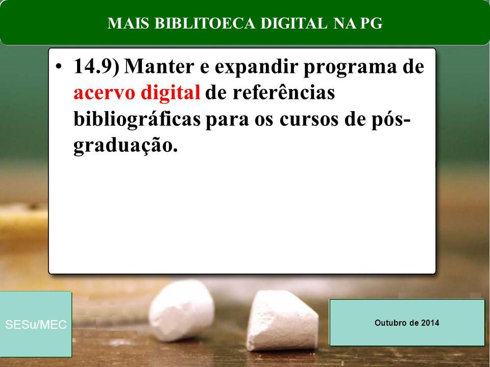 Outubro de 2014 SESu/MEC 14.9) Manter e expandir programa de acervo digital de referências bibliográficas para os cursos de pós- graduação. MAIS BIBLI