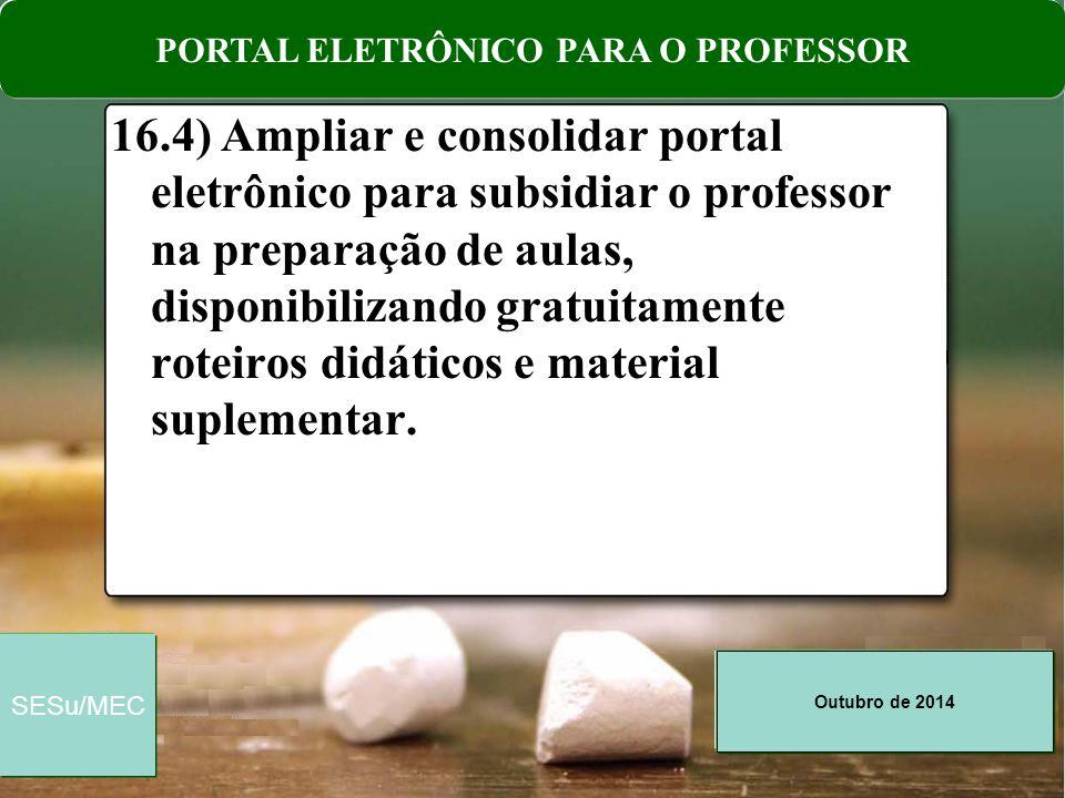 Outubro de 2014 SESu/MEC 16.4) Ampliar e consolidar portal eletrônico para subsidiar o professor na preparação de aulas, disponibilizando gratuitament