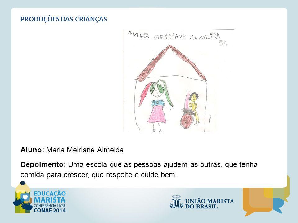 PRODUÇÕES DAS CRIANÇAS Aluno: Maria Meiriane Almeida Depoimento: Uma escola que as pessoas ajudem as outras, que tenha comida para crescer, que respei