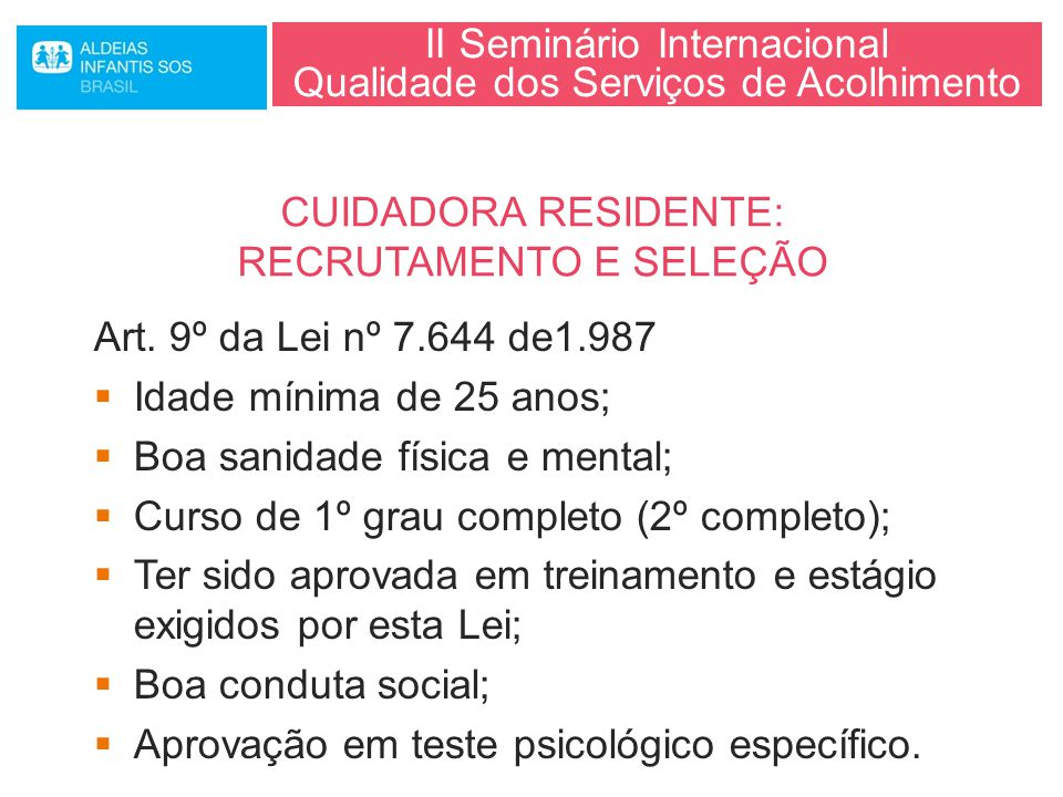 II Seminário Internacional Qualidade dos Serviços de Acolhimento Art. 9º da Lei nº 7.644 de1.987  Idade mínima de 25 anos;  Boa sanidade física e me