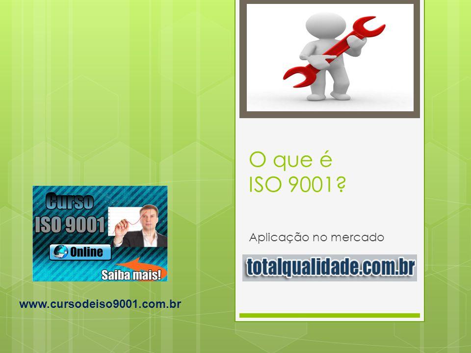 O que é ISO 9001? Aplicação no mercado www.cursodeiso9001.com.br