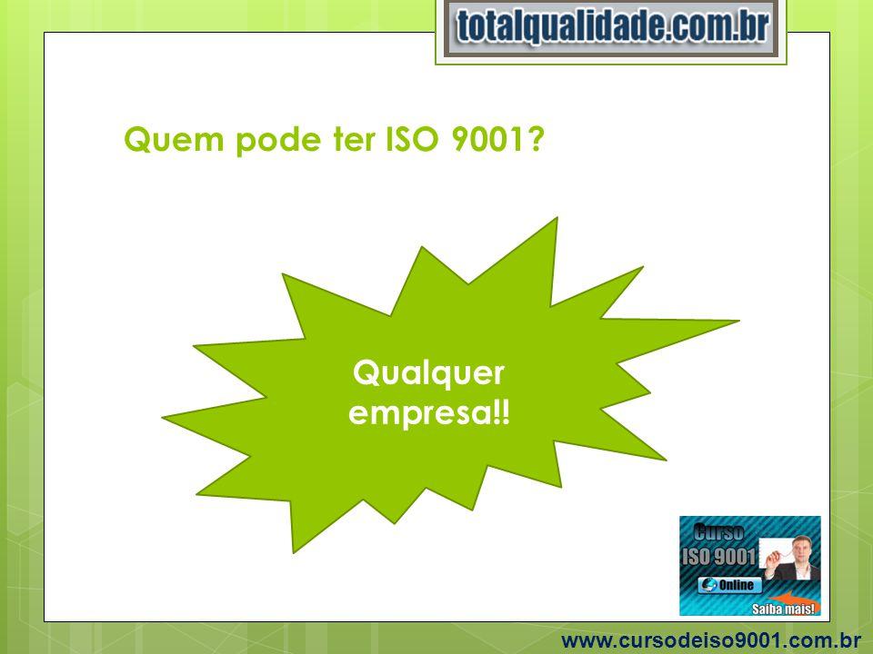 Quem pode ter ISO 9001? www.cursodeiso9001.com.br Qualquer empresa!!