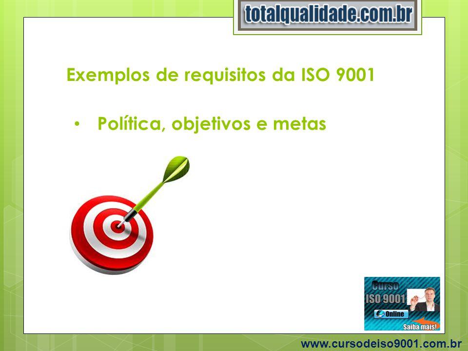 Exemplos de requisitos da ISO 9001 www.cursodeiso9001.com.br Política, objetivos e metas