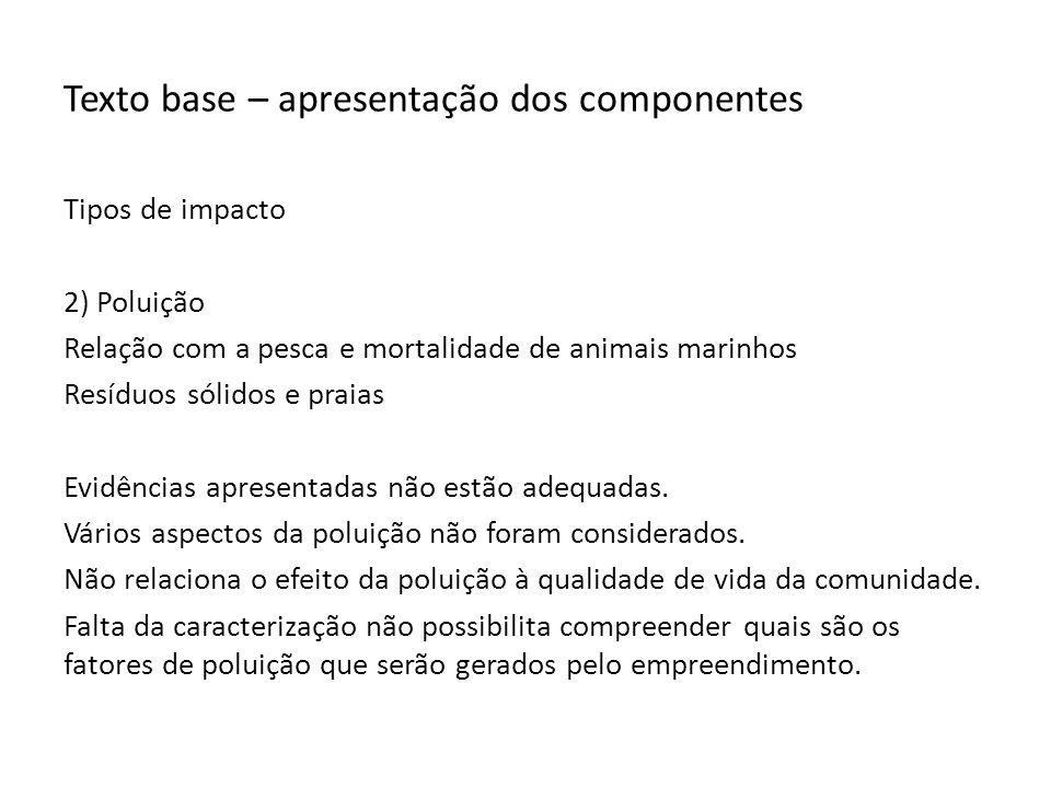 Texto base – apresentação dos componentes Tipos de impacto 2) Poluição Relação com a pesca e mortalidade de animais marinhos Resíduos sólidos e praias Evidências apresentadas não estão adequadas.