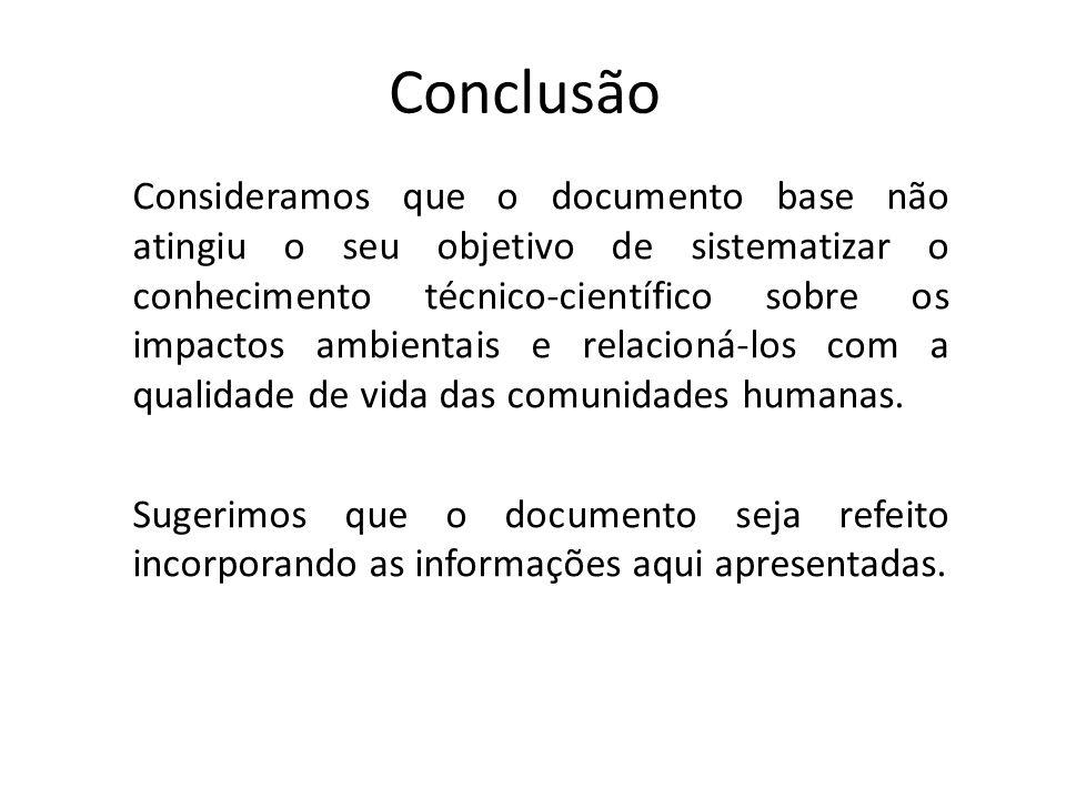 Conclusão Consideramos que o documento base não atingiu o seu objetivo de sistematizar o conhecimento técnico-científico sobre os impactos ambientais e relacioná-los com a qualidade de vida das comunidades humanas.