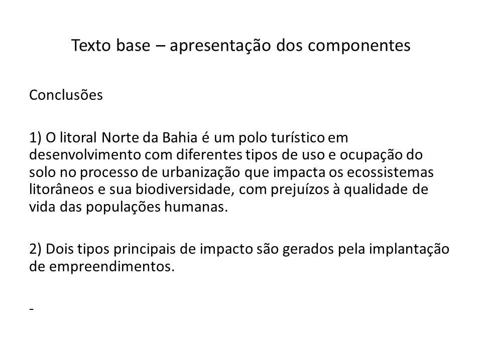 Texto base – apresentação dos componentes Conclusões 1) O litoral Norte da Bahia é um polo turístico em desenvolvimento com diferentes tipos de uso e ocupação do solo no processo de urbanização que impacta os ecossistemas litorâneos e sua biodiversidade, com prejuízos à qualidade de vida das populações humanas.