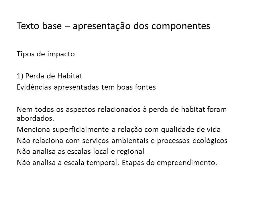 Texto base – apresentação dos componentes Tipos de impacto 1) Perda de Habitat Evidências apresentadas tem boas fontes Nem todos os aspectos relacionados à perda de habitat foram abordados.