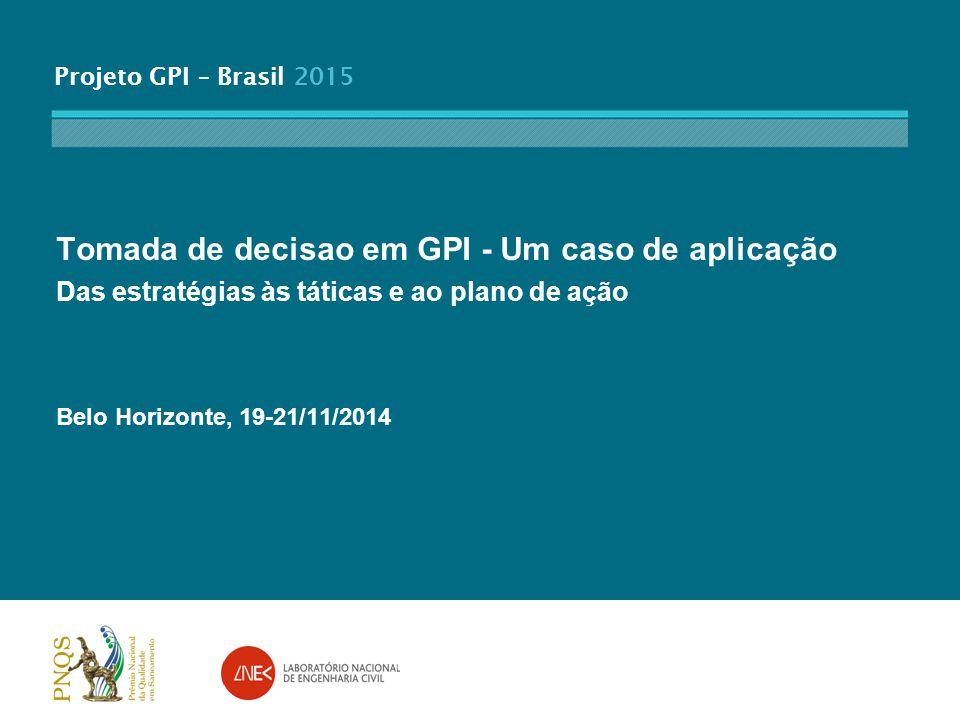 Projeto GPI – Brasil 2015 Tomada de decisao em GPI - Um caso de aplicação Das estratégias às táticas e ao plano de ação Belo Horizonte, 19-21/11/2014