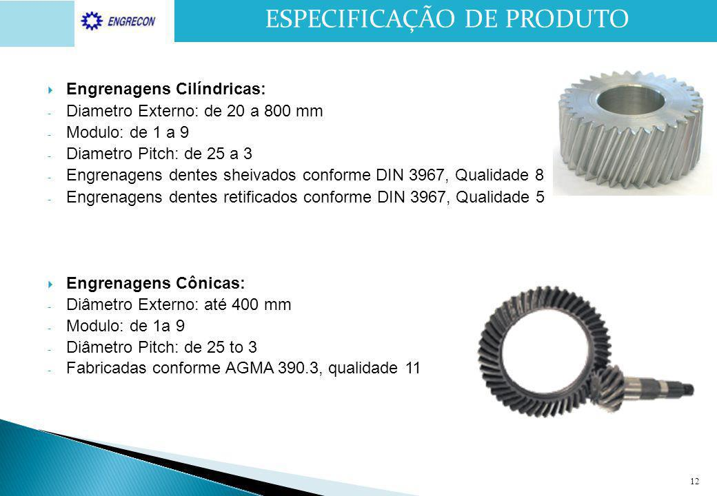 12  Engrenagens Cilíndricas: - Diametro Externo: de 20 a 800 mm - Modulo: de 1 a 9 - Diametro Pitch: de 25 a 3 - Engrenagens dentes sheivados conform