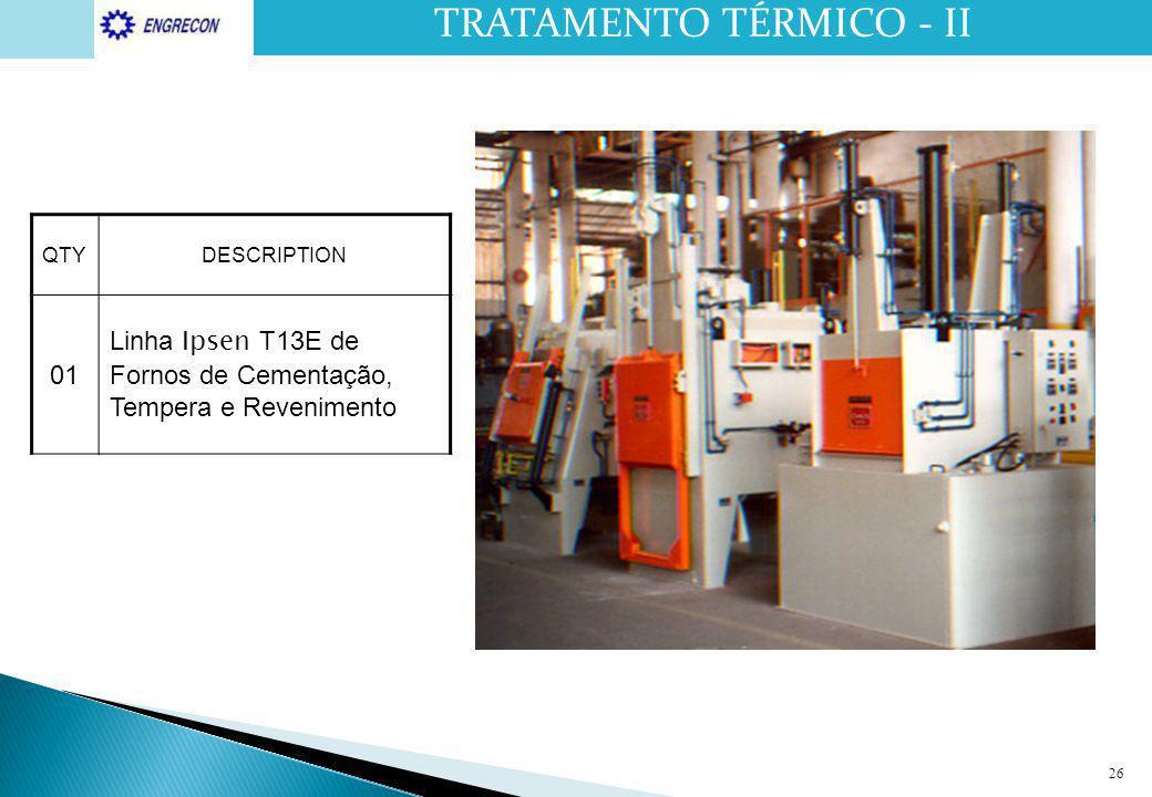 26 QTYDESCRIPTION 01 Linha Ipsen T13E de Fornos de Cementação, Tempera e Revenimento TRATAMENTO TÉRMICO - II