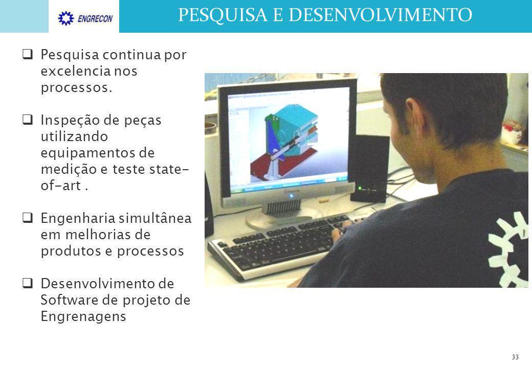 33 PESQUISA E DESENVOLVIMENTO  Pesquisa continua por excelencia nos processos.  Inspeção de peças utilizando equipamentos de medição e teste state-