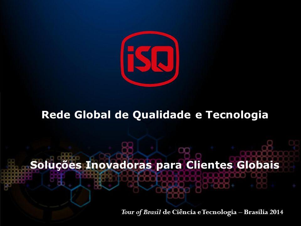 Rede Global de Qualidade e Tecnologia Soluções Inovadoras para Clientes Globais Tour of Brasil de Ciência e Tecnologia – Brasilia 2014