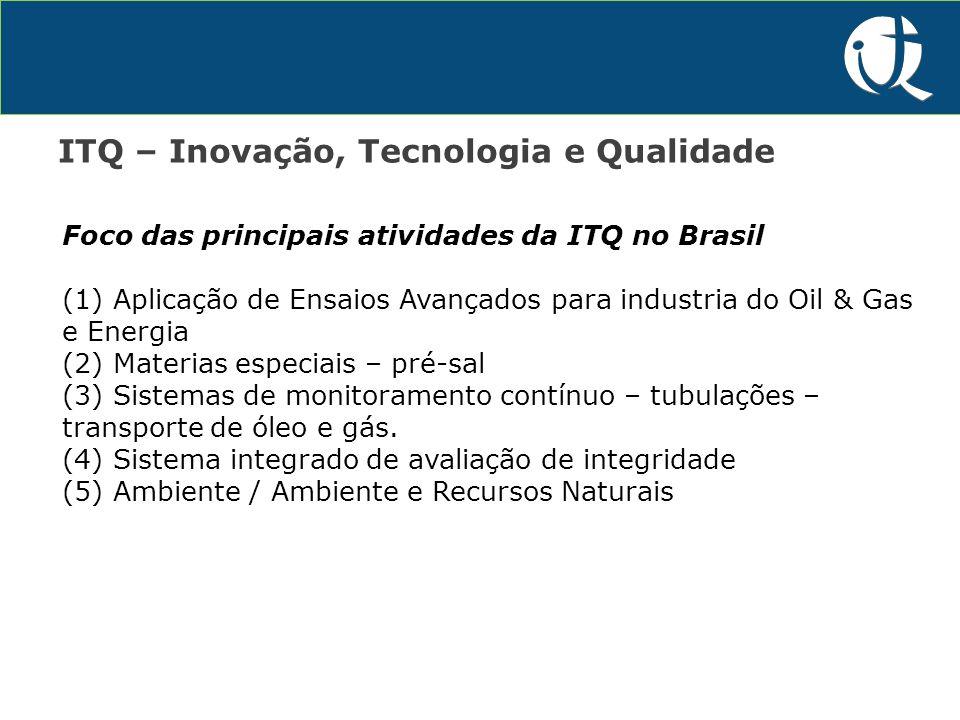 P&D&I ITQ – Inovação, Tecnologia e Qualidade Foco das principais atividades da ITQ no Brasil (1) Aplicação de Ensaios Avançados para industria do Oil