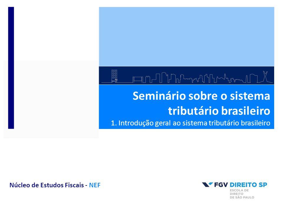 Seminário sobre o sistema tributário brasileiro 1. Introdução geral ao sistema tributário brasileiro Núcleo de Estudos Fiscais - NEF