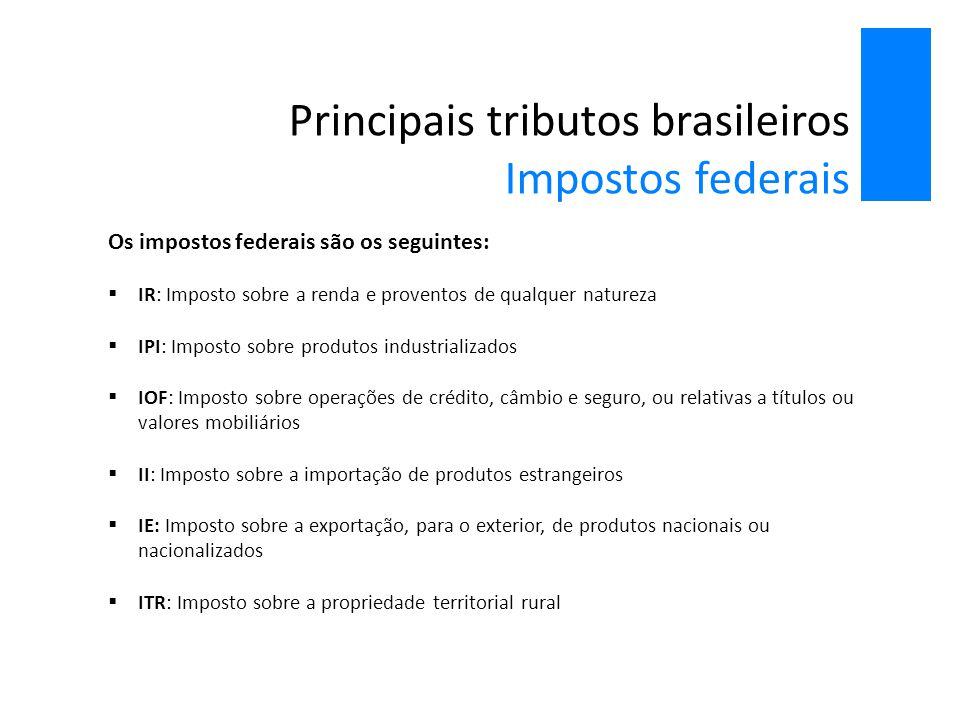 Principais tributos brasileiros Impostos federais Os impostos federais são os seguintes:  IR: Imposto sobre a renda e proventos de qualquer natureza