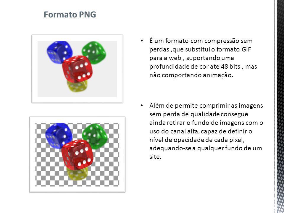 Formato PNG É um formato com compressão sem perdas,que substitui o formato GiF para a web, suportando uma profundidade de cor ate 48 bits, mas não comportando animação.