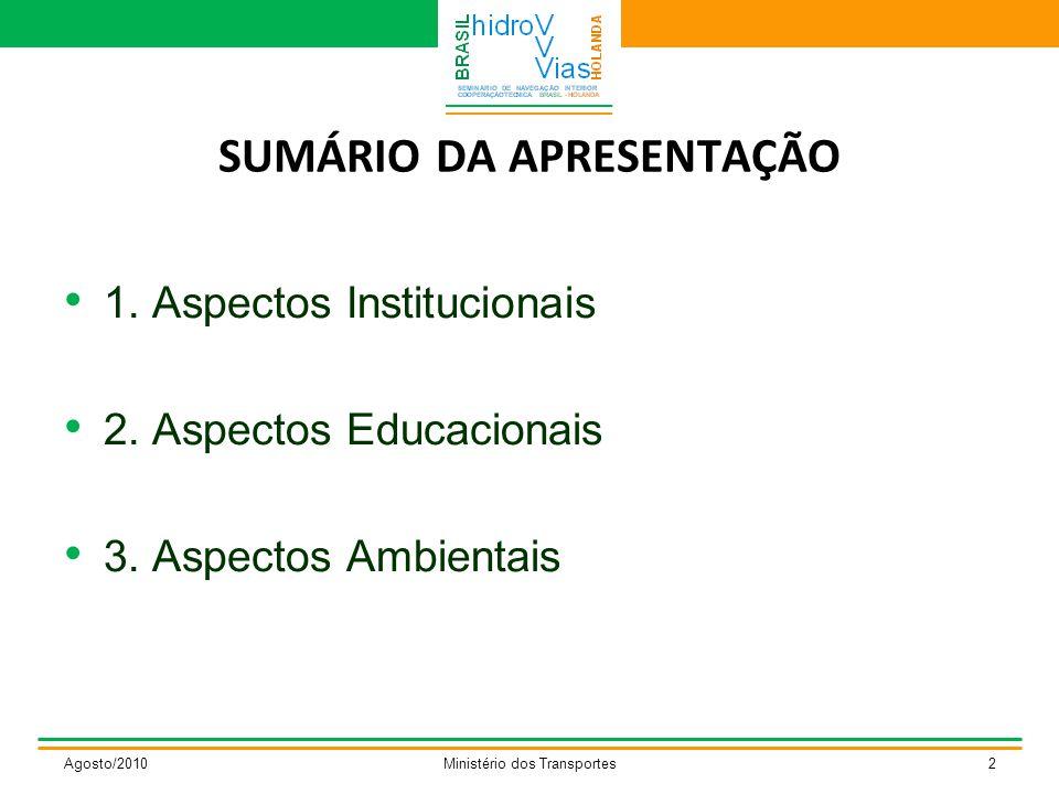 SUMÁRIO DA APRESENTAÇÃO 1. Aspectos Institucionais 2. Aspectos Educacionais 3. Aspectos Ambientais Agosto/2010Ministério dos Transportes2
