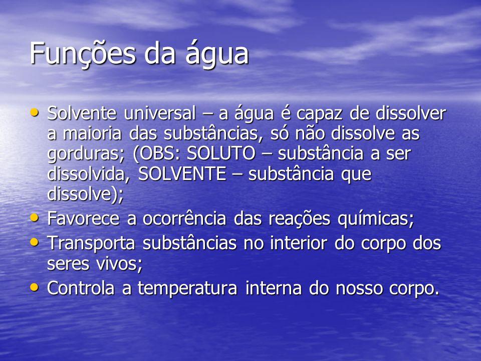Funções da água Solvente universal – a água é capaz de dissolver a maioria das substâncias, só não dissolve as gorduras; (OBS: SOLUTO – substância a ser dissolvida, SOLVENTE – substância que dissolve); Solvente universal – a água é capaz de dissolver a maioria das substâncias, só não dissolve as gorduras; (OBS: SOLUTO – substância a ser dissolvida, SOLVENTE – substância que dissolve); Favorece a ocorrência das reações químicas; Favorece a ocorrência das reações químicas; Transporta substâncias no interior do corpo dos seres vivos; Transporta substâncias no interior do corpo dos seres vivos; Controla a temperatura interna do nosso corpo.