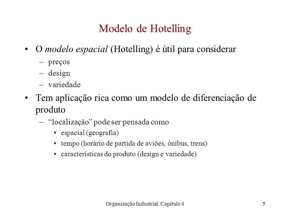 Organização Industrial: Capítulo 45 Modelo de Hotelling O modelo espacial (Hotelling) é útil para considerar –preços –design –variedade Tem aplicação rica como um modelo de diferenciação de produto – localização pode ser pensada como espacial (geografia) tempo (horário de partida de aviões, ônibus, trens) características do produto (design e variedade)