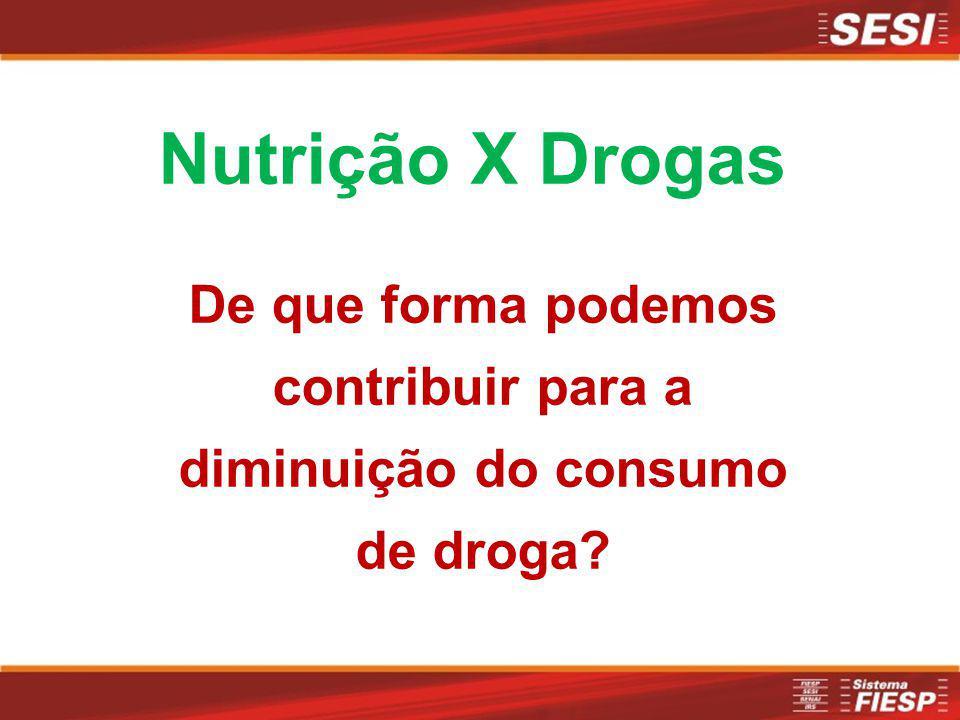 Nutrição X Drogas De que forma podemos contribuir para a diminuição do consumo de droga?
