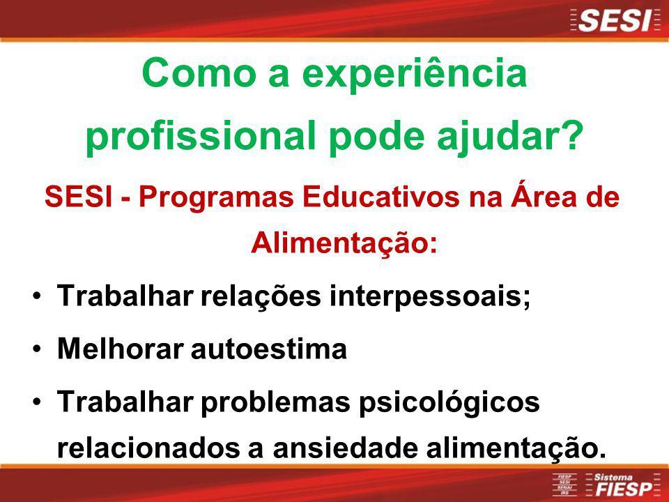 Como a experiência profissional pode ajudar? SESI - Programas Educativos na Área de Alimentação: Trabalhar relações interpessoais; Melhorar autoestima