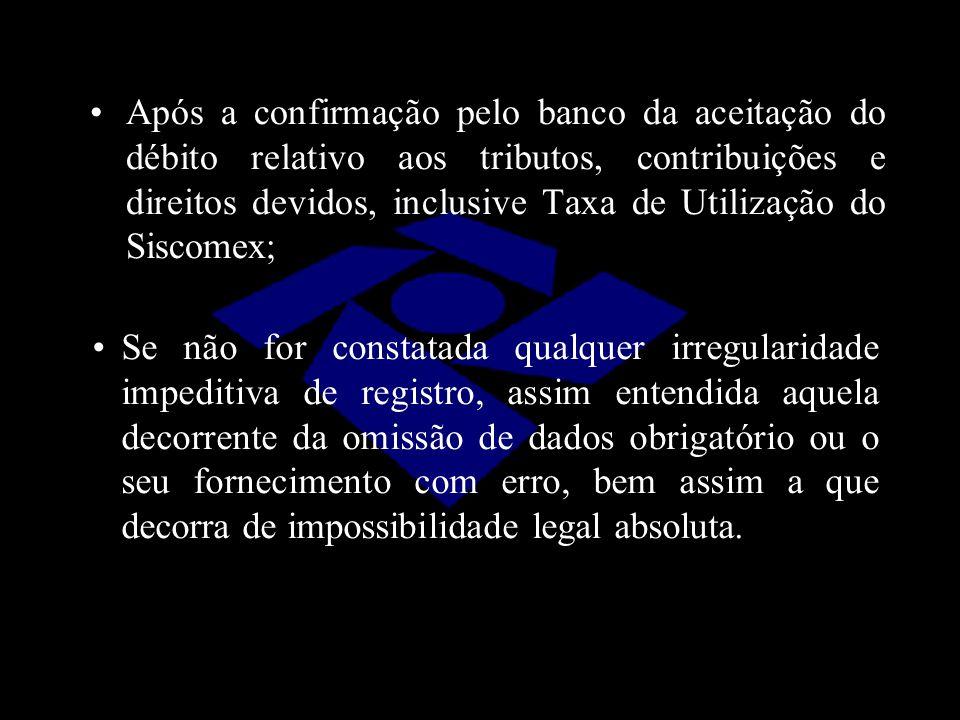 Após a confirmação pelo banco da aceitação do débito relativo aos tributos, contribuições e direitos devidos, inclusive Taxa de Utilização do Siscomex