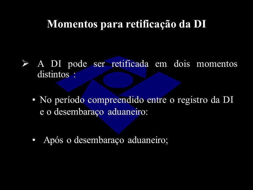 Momentos para retificação da DI  A DI pode ser retificada em dois momentos distintos : No período compreendido entre o registro da DI e o desembaraço
