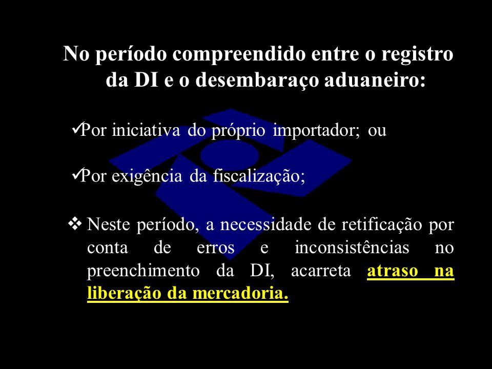 No período compreendido entre o registro da DI e o desembaraço aduaneiro: Por iniciativa do próprio importador; ou Por exigência da fiscalização;  Ne