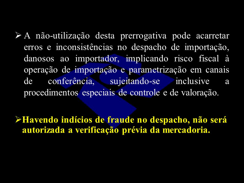  A não-utilização desta prerrogativa pode acarretar erros e inconsistências no despacho de importação, danosos ao importador, implicando risco fiscal
