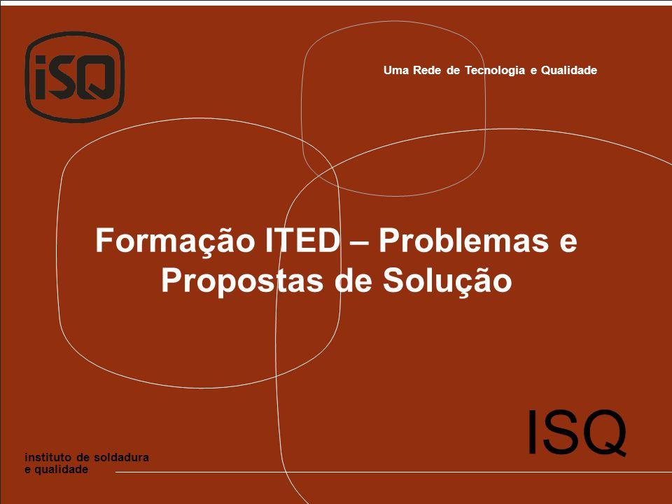 Uma Rede de Tecnologia e Qualidade instituto de soldadura e qualidade ISQ Formação ITED – Problemas e Propostas de Solução