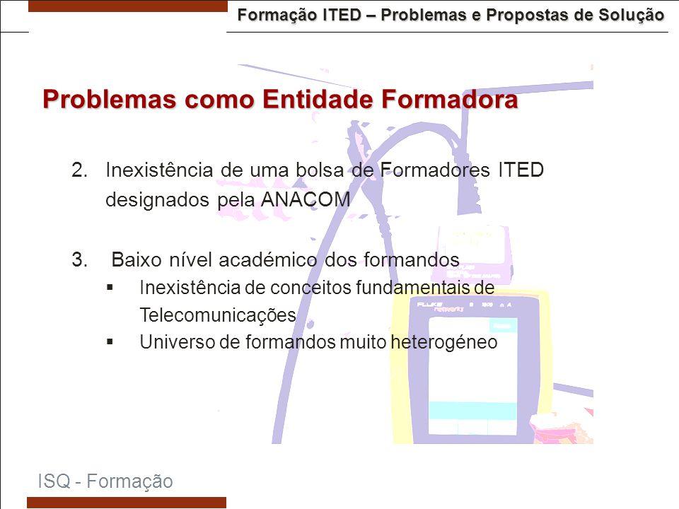 Formação ITED – Problemas e Propostas de Solução  Inexistência de uma bolsa de Formadores ITED designados pela ANACOM  Baixo nível académico dos formandos  Inexistência de conceitos fundamentais de Telecomunicações  Universo de formandos muito heterogéneo ISQ - Formação Problemas como Entidade Formadora