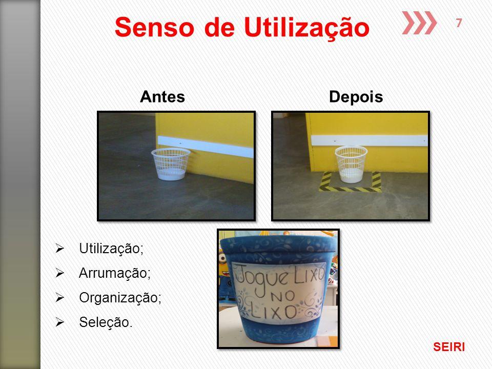 7 Senso de Utilização AntesDepois  Utilização;  Arrumação;  Organização;  Seleção. SEIRI