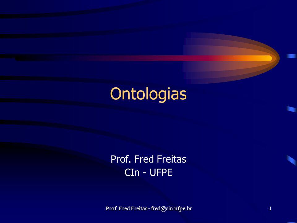 Prof. Fred Freitas - fred@cin.ufpe.br1 Ontologias Prof. Fred Freitas CIn - UFPE