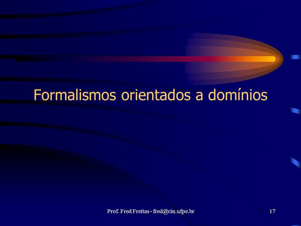 Prof. Fred Freitas - fred@cin.ufpe.br17 Formalismos orientados a domínios