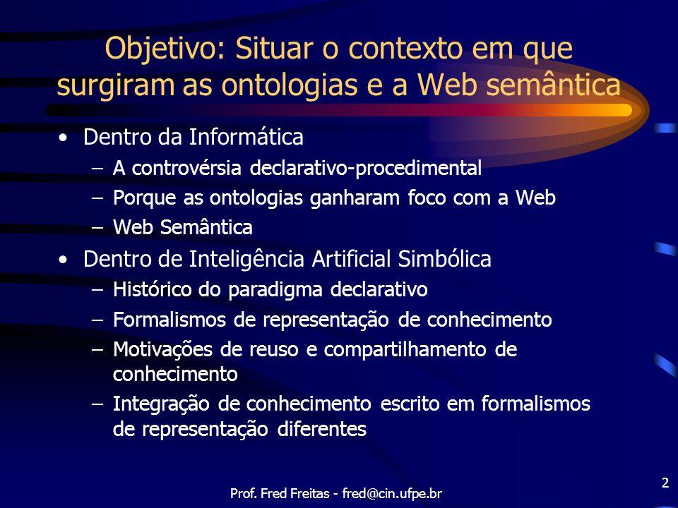 Prof. Fred Freitas - fred@cin.ufpe.br 2 Objetivo: Situar o contexto em que surgiram as ontologias e a Web semântica Dentro da Informática –A controvér