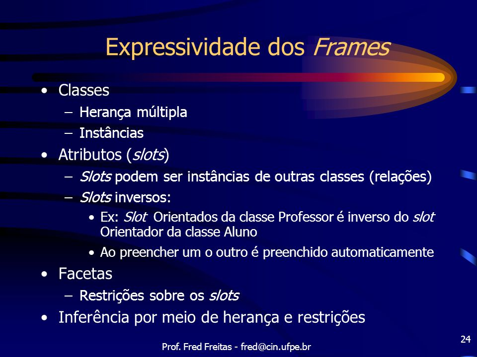Prof. Fred Freitas - fred@cin.ufpe.br 24 Expressividade dos Frames Classes –Herança múltipla –Instâncias Atributos (slots) –Slots podem ser instâncias