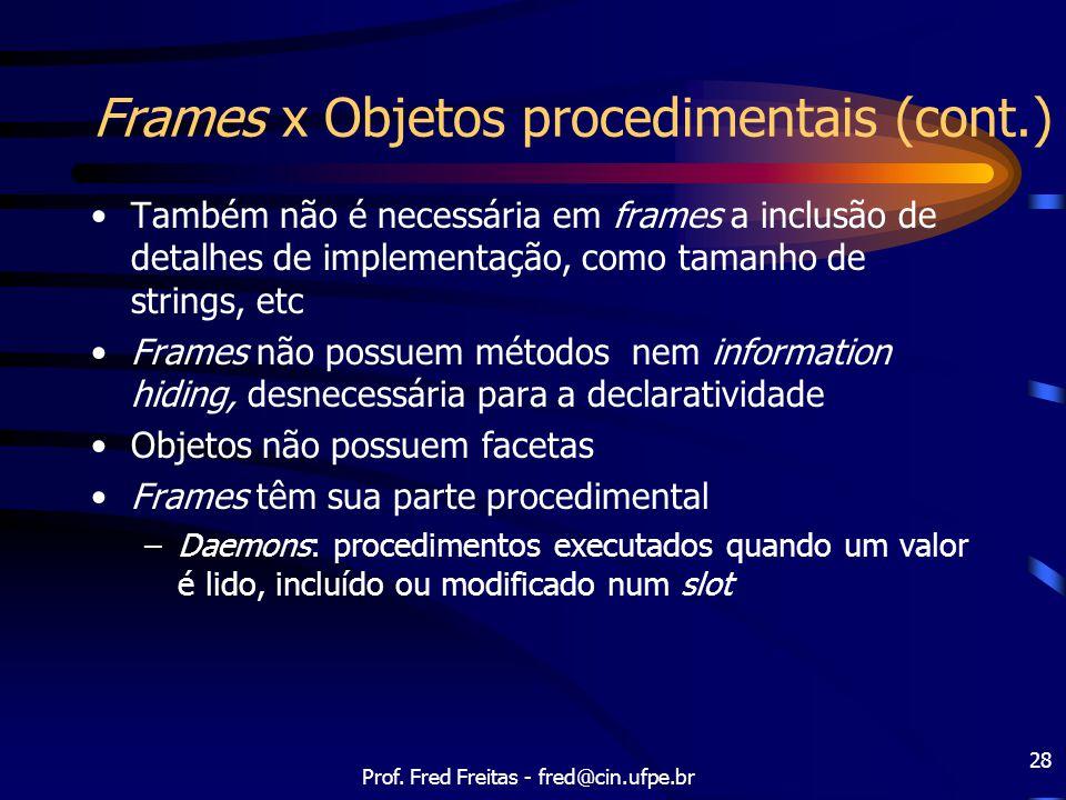 Prof. Fred Freitas - fred@cin.ufpe.br 28 Frames x Objetos procedimentais (cont.) Também não é necessária em frames a inclusão de detalhes de implement