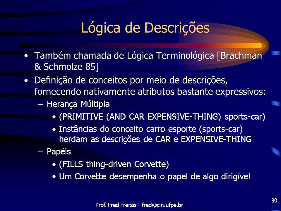 Prof. Fred Freitas - fred@cin.ufpe.br 30 Lógica de Descrições Também chamada de Lógica Terminológica [Brachman & Schmolze 85] Definição de conceitos p