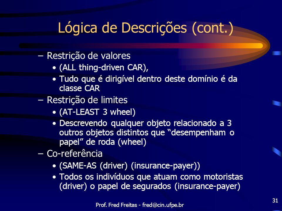 Prof. Fred Freitas - fred@cin.ufpe.br 31 Lógica de Descrições (cont.) –Restrição de valores (ALL thing-driven CAR), Tudo que é dirigível dentro deste