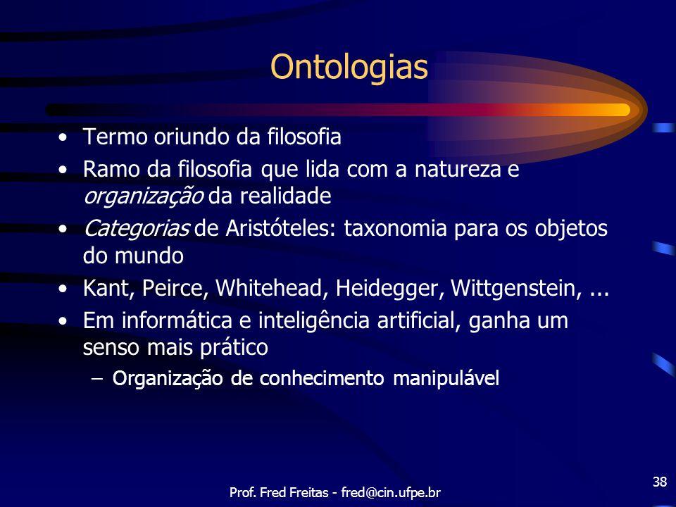 Prof. Fred Freitas - fred@cin.ufpe.br 38 Ontologias Termo oriundo da filosofia Ramo da filosofia que lida com a natureza e organização da realidade Ca