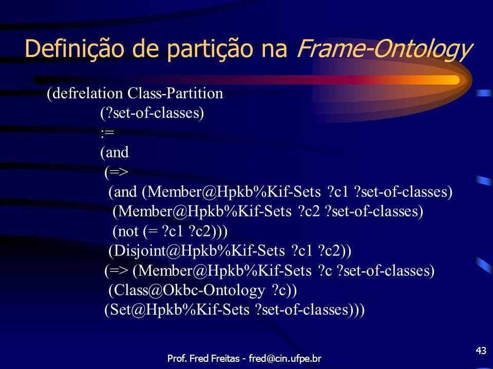 Prof. Fred Freitas - fred@cin.ufpe.br 43 Definição de partição na Frame-Ontology (defrelation Class-Partition (?set-of-classes) := (and (=> (and (Memb