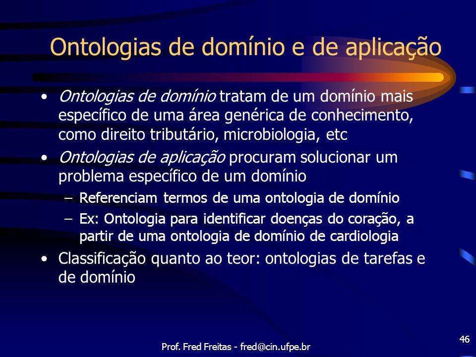 Prof. Fred Freitas - fred@cin.ufpe.br 46 Ontologias de domínio e de aplicação Ontologias de domínio tratam de um domínio mais específico de uma área g