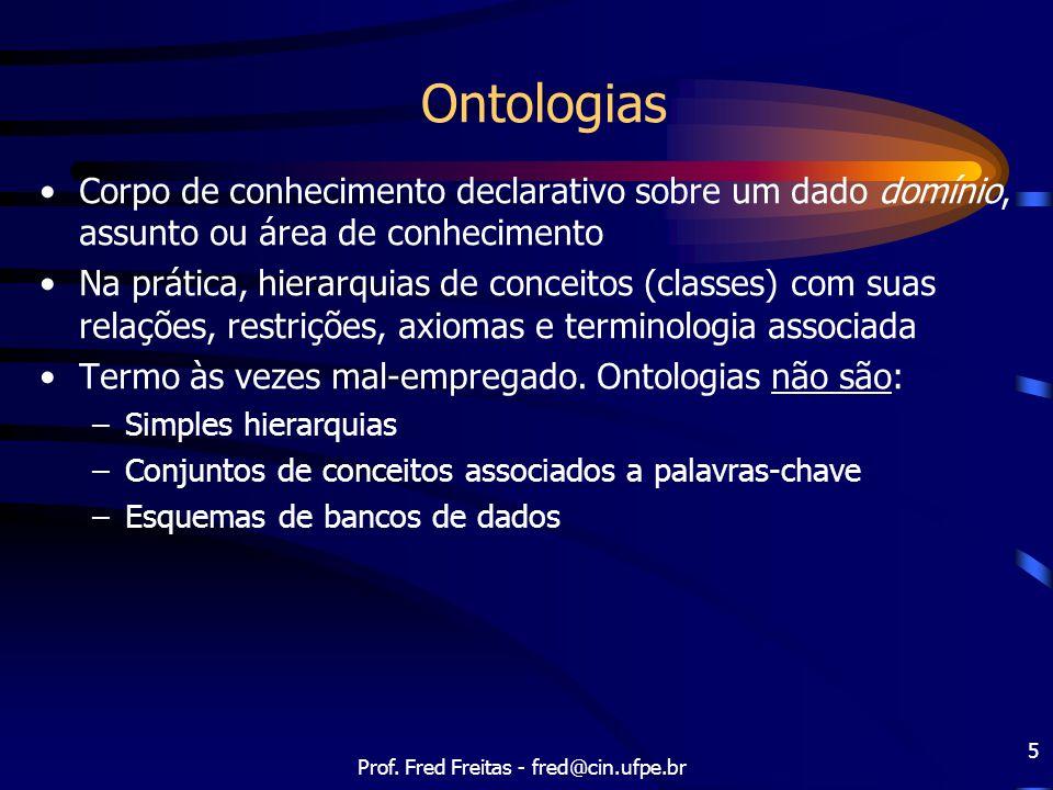 Prof. Fred Freitas - fred@cin.ufpe.br 5 Ontologias Corpo de conhecimento declarativo sobre um dado domínio, assunto ou área de conhecimento Na prática
